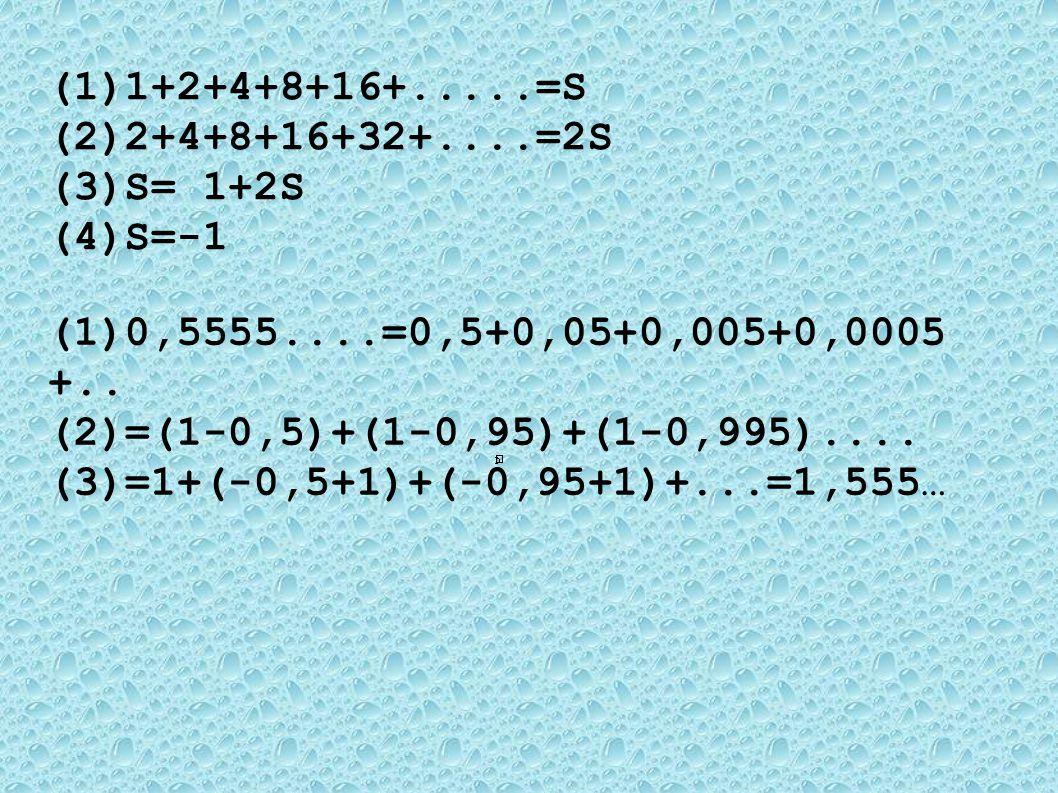 (1) 1+2+4+8+16+.....=S (2) 2+4+8+16+32+....=2S (3) S= 1+2S (4) S=-1 (1) 0,5555....=0,5+0,05+0,005+0,0005 +.. (2) =(1-0,5)+(1-0,95)+(1-0,995).... (3) =