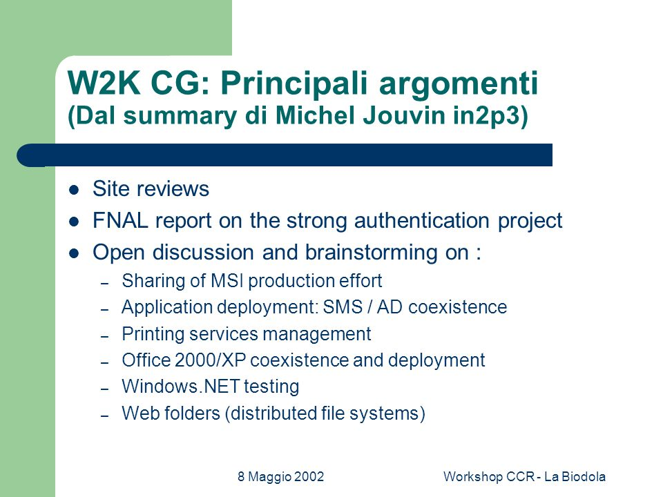 8 Maggio 2002Workshop CCR - La Biodola W2K CG: Future Plans (Dal summary di Michel Jouvin in2p3) MSI Sharing – 1 repository site : located at CERN – Account at Cern needed – Need to validate usefulness – Could include ZAP files Web folders / WebDAV – Seen as important by several sites – Not a priority : openAFS lowers need for an alternative Try to colocate this meeting with Hepix