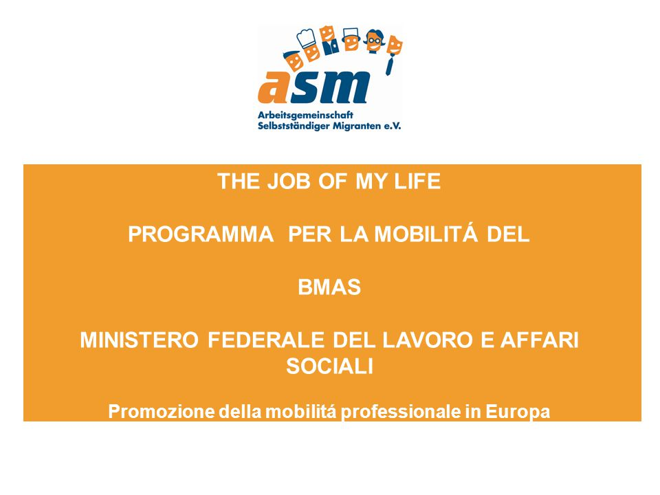 THE JOB OF MY LIFE PROGRAMMA PER LA MOBILITÁ DEL BMAS MINISTERO FEDERALE DEL LAVORO E AFFARI SOCIALI Promozione della mobilitá professionale in Europa