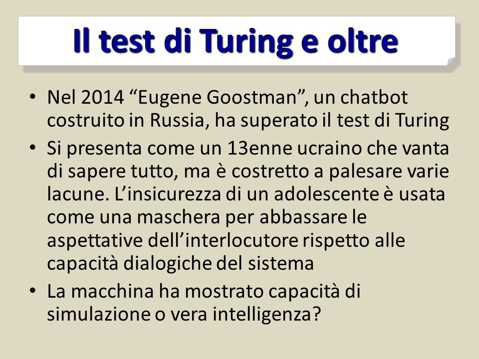 """Il test di Turing e oltre Il test di Turing e oltre Nel 2014 """"Eugene Goostman"""", un chatbot costruito in Russia, ha superato il test di Turing Si prese"""