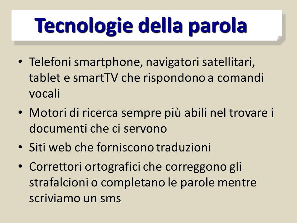 Tecnologie della parola Tecnologie della parola Telefoni smartphone, navigatori satellitari, tablet e smartTV che rispondono a comandi vocali Motori d