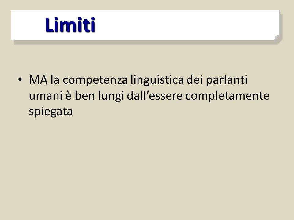 Limiti Limiti MA la competenza linguistica dei parlanti umani è ben lungi dall'essere completamente spiegata