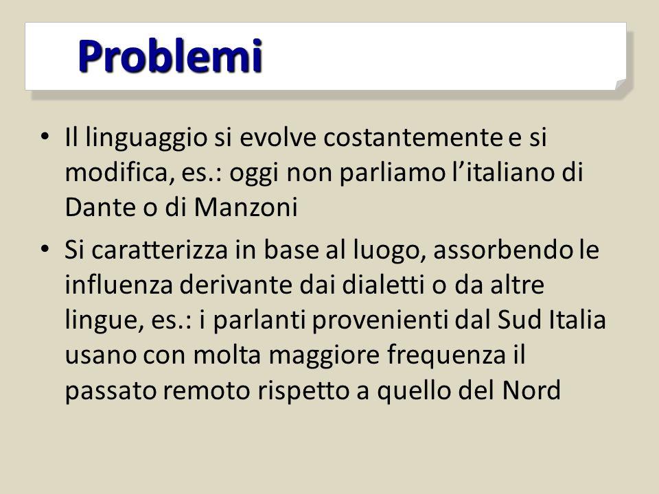 Problemi Problemi Il linguaggio si evolve costantemente e si modifica, es.: oggi non parliamo l'italiano di Dante o di Manzoni Si caratterizza in base