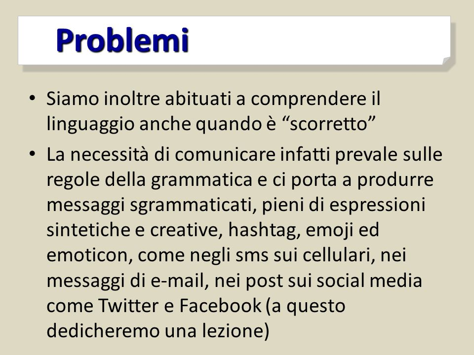 """Problemi Problemi Siamo inoltre abituati a comprendere il linguaggio anche quando è """"scorretto"""" La necessità di comunicare infatti prevale sulle regol"""