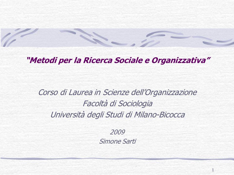 1 Metodi per la Ricerca Sociale e Organizzativa Corso di Laurea in Scienze dell'Organizzazione Facoltà di Sociologia Università degli Studi di Milano-Bicocca 2009 Simone Sarti
