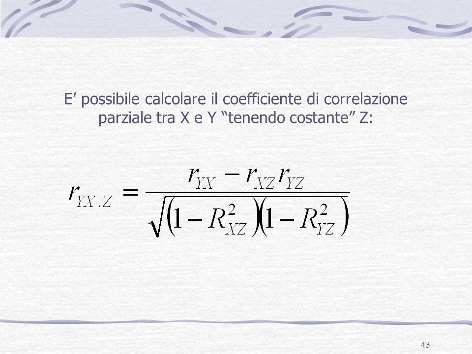 43 E' possibile calcolare il coefficiente di correlazione parziale tra X e Y tenendo costante Z: