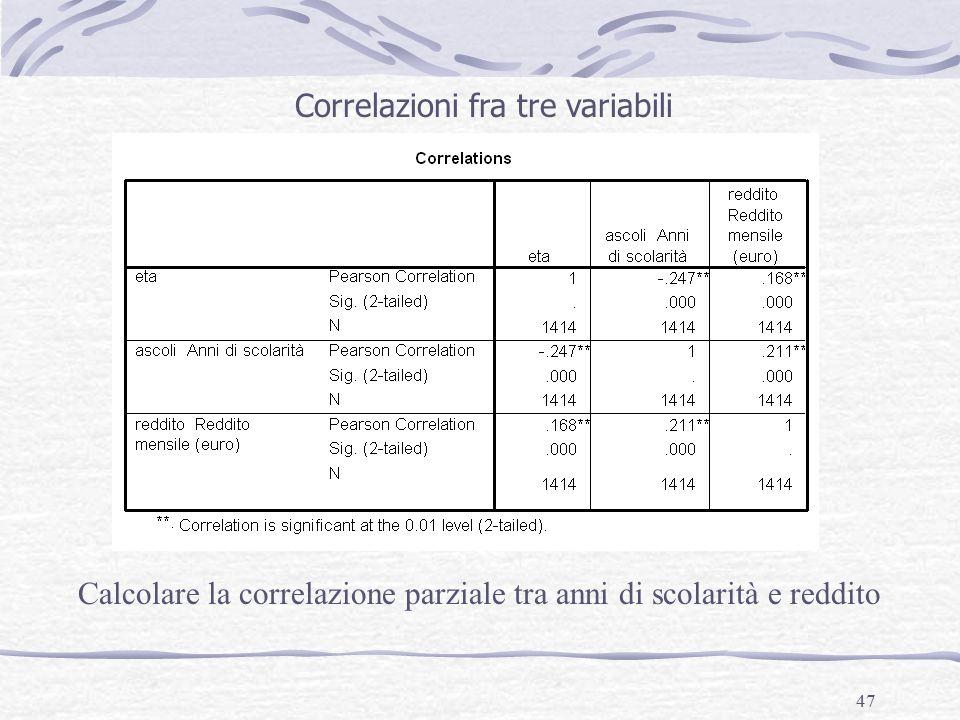47 Correlazioni fra tre variabili Calcolare la correlazione parziale tra anni di scolarità e reddito
