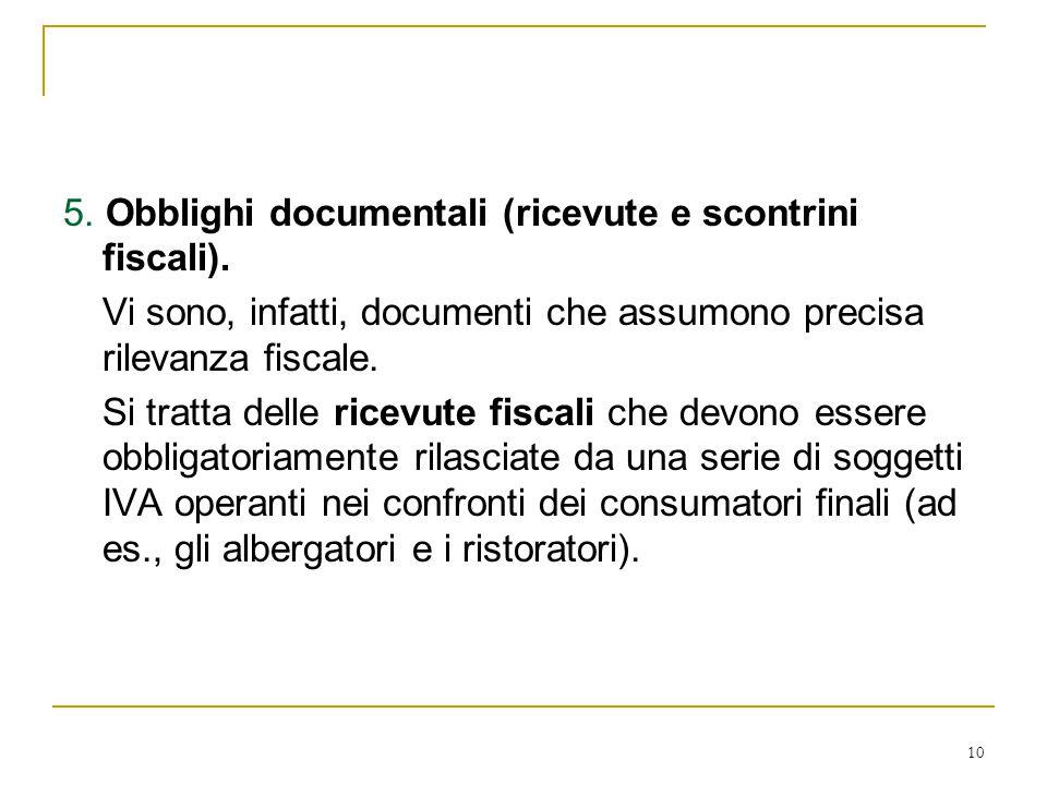 10 5. Obblighi documentali (ricevute e scontrini fiscali). Vi sono, infatti, documenti che assumono precisa rilevanza fiscale. Si tratta delle ricevut