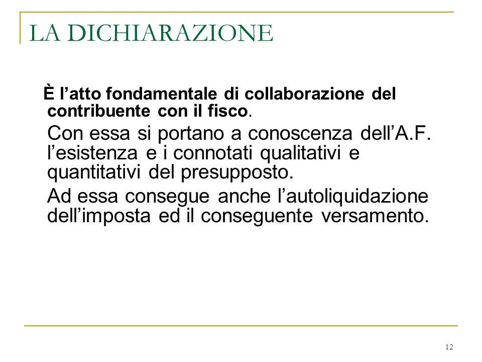 12 LA DICHIARAZIONE È l'atto fondamentale di collaborazione del contribuente con il fisco. Con essa si portano a conoscenza dell'A.F. l'esistenza e i