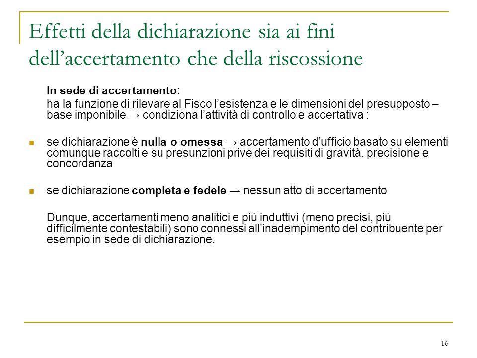16 Effetti della dichiarazione sia ai fini dell'accertamento che della riscossione In sede di accertamento: ha la funzione di rilevare al Fisco l'esis