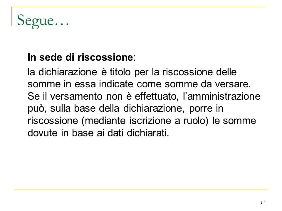 17 Segue… In sede di riscossione: la dichiarazione è titolo per la riscossione delle somme in essa indicate come somme da versare. Se il versamento no