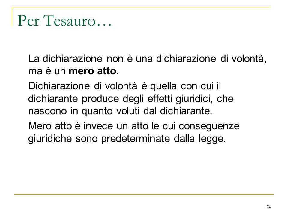24 Per Tesauro… La dichiarazione non è una dichiarazione di volontà, ma è un mero atto. Dichiarazione di volontà è quella con cui il dichiarante produ