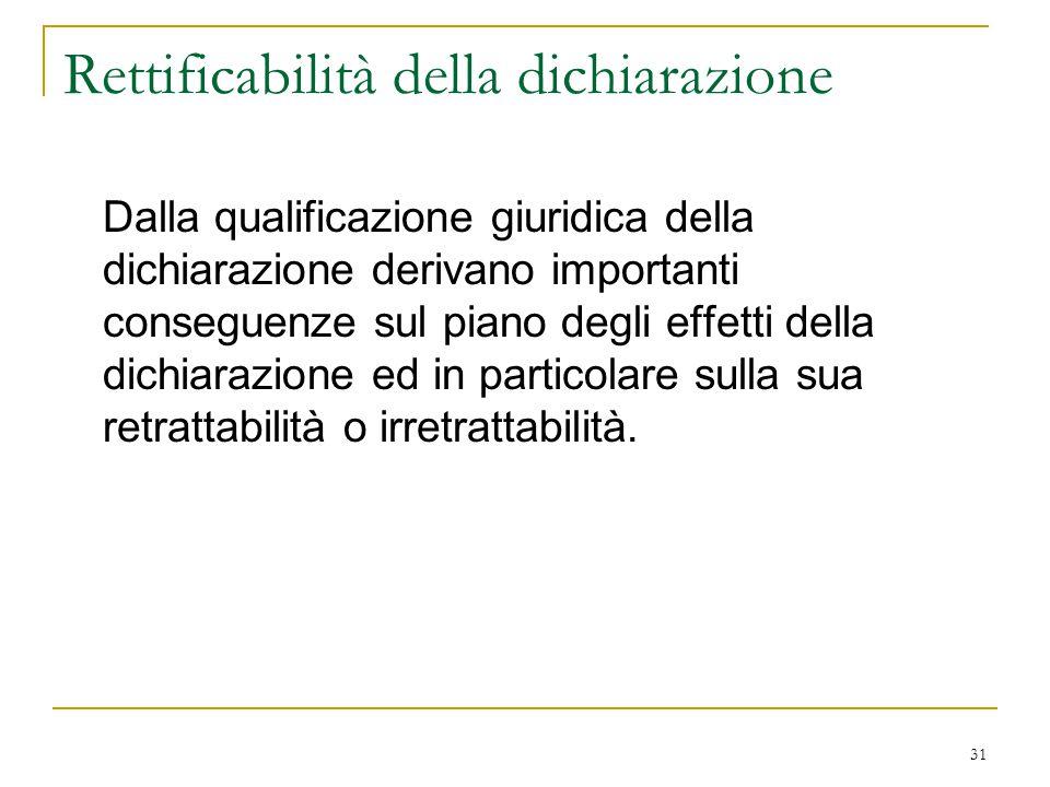 31 Rettificabilità della dichiarazione Dalla qualificazione giuridica della dichiarazione derivano importanti conseguenze sul piano degli effetti dell