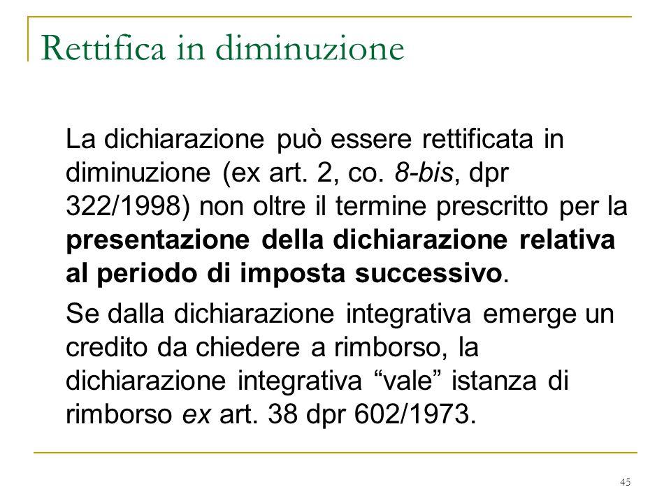 45 Rettifica in diminuzione La dichiarazione può essere rettificata in diminuzione (ex art. 2, co. 8-bis, dpr 322/1998) non oltre il termine prescritt