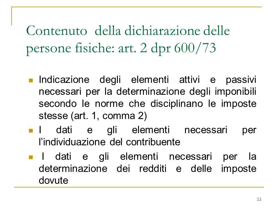53 Contenuto della dichiarazione delle persone fisiche: art. 2 dpr 600/73 Indicazione degli elementi attivi e passivi necessari per la determinazione
