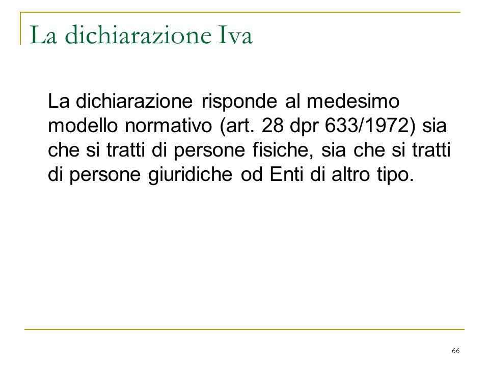 66 La dichiarazione Iva La dichiarazione risponde al medesimo modello normativo (art. 28 dpr 633/1972) sia che si tratti di persone fisiche, sia che s