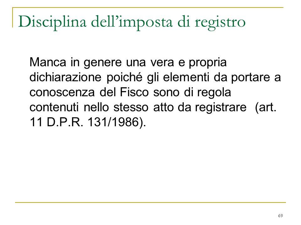 69 Disciplina dell'imposta di registro Manca in genere una vera e propria dichiarazione poiché gli elementi da portare a conoscenza del Fisco sono di