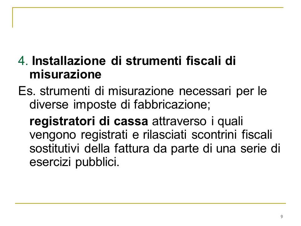 9 4. Installazione di strumenti fiscali di misurazione Es. strumenti di misurazione necessari per le diverse imposte di fabbricazione; registratori di