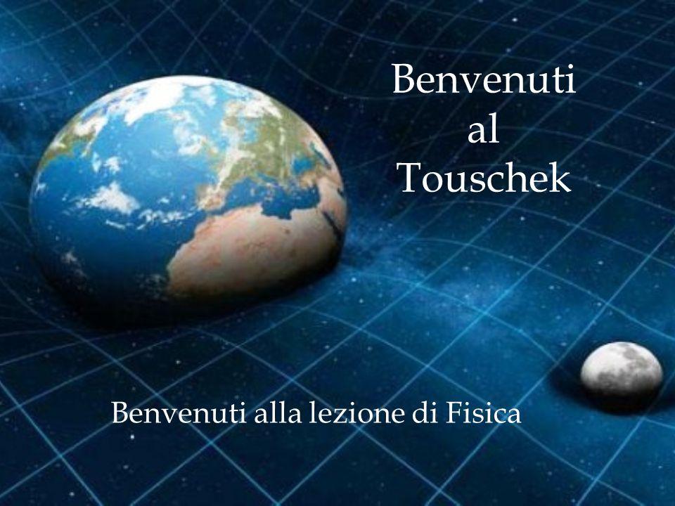 Benvenuti al Touschek Benvenuti alla lezione di Fisica
