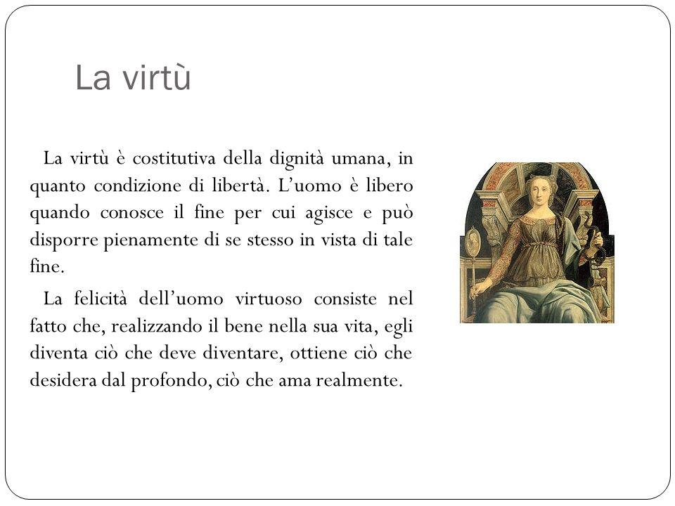 La virtù La virtù è costitutiva della dignità umana, in quanto condizione di libertà. L'uomo è libero quando conosce il fine per cui agisce e può disp