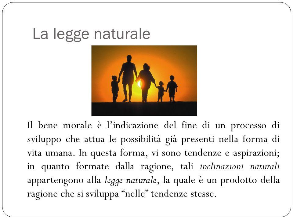 La legge naturale Il bene morale è l'indicazione del fine di un processo di sviluppo che attua le possibilità già presenti nella forma di vita umana.