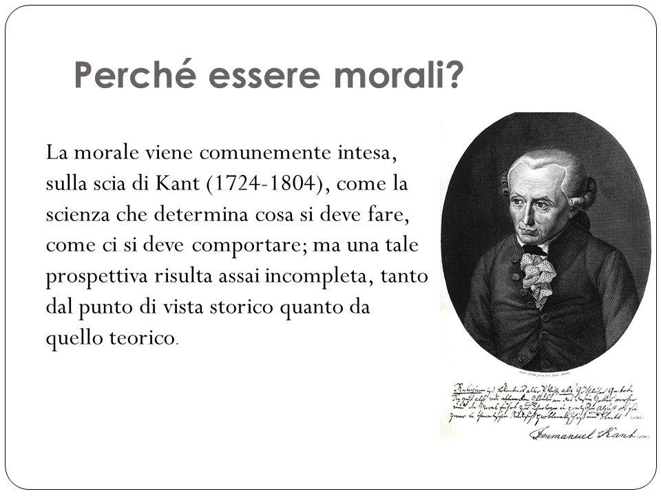 Perché essere morali? La morale viene comunemente intesa, sulla scia di Kant (1724-1804), come la scienza che determina cosa si deve fare, come ci si