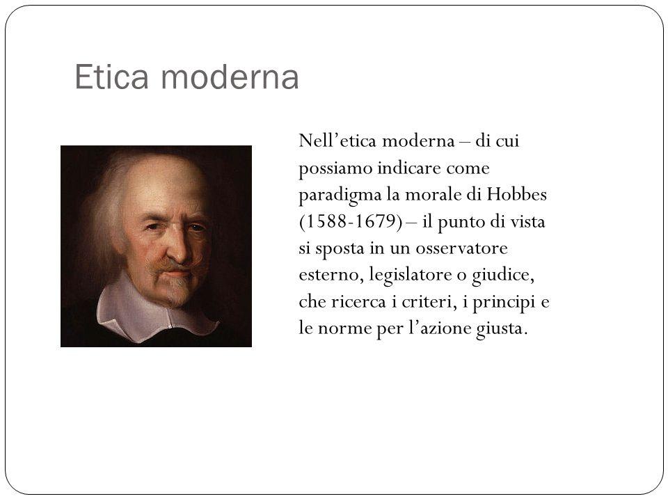 Etica moderna Nell'etica moderna – di cui possiamo indicare come paradigma la morale di Hobbes (1588-1679) – il punto di vista si sposta in un osserva