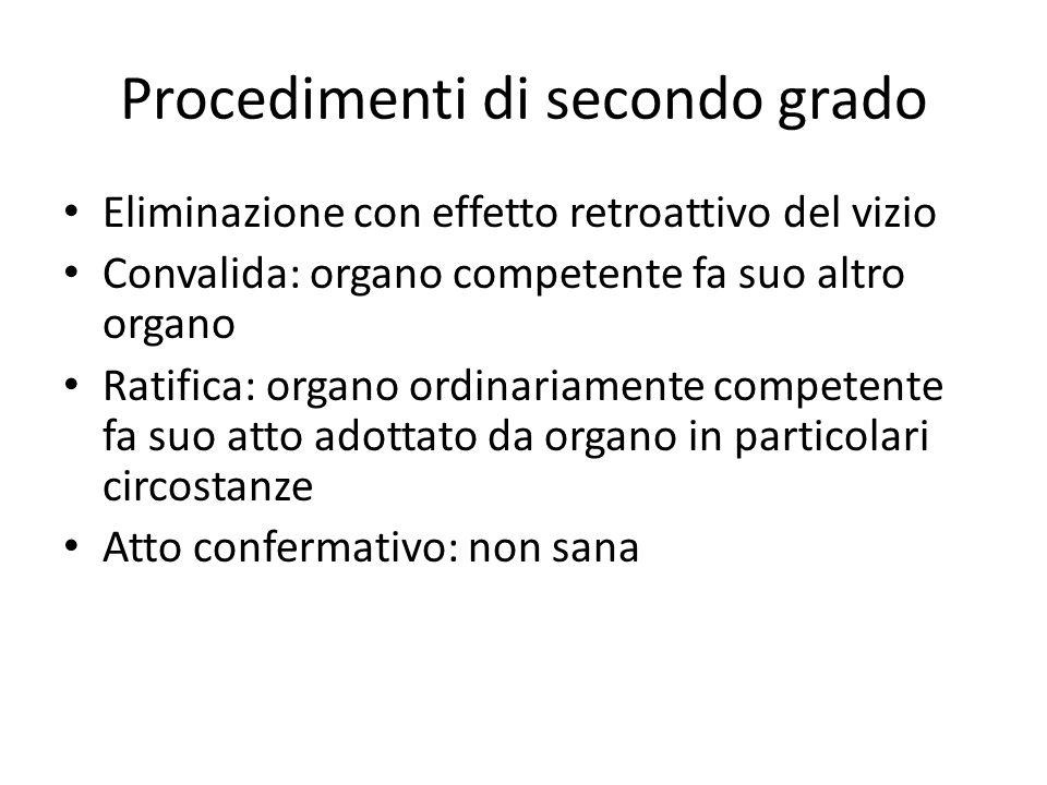 Procedimenti di secondo grado Eliminazione con effetto retroattivo del vizio Convalida: organo competente fa suo altro organo Ratifica: organo ordinar
