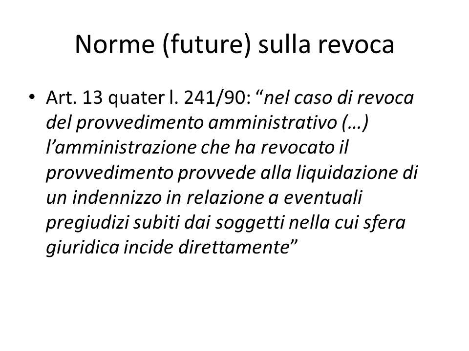 """Norme (future) sulla revoca Art. 13 quater l. 241/90: """"nel caso di revoca del provvedimento amministrativo (…) l'amministrazione che ha revocato il pr"""