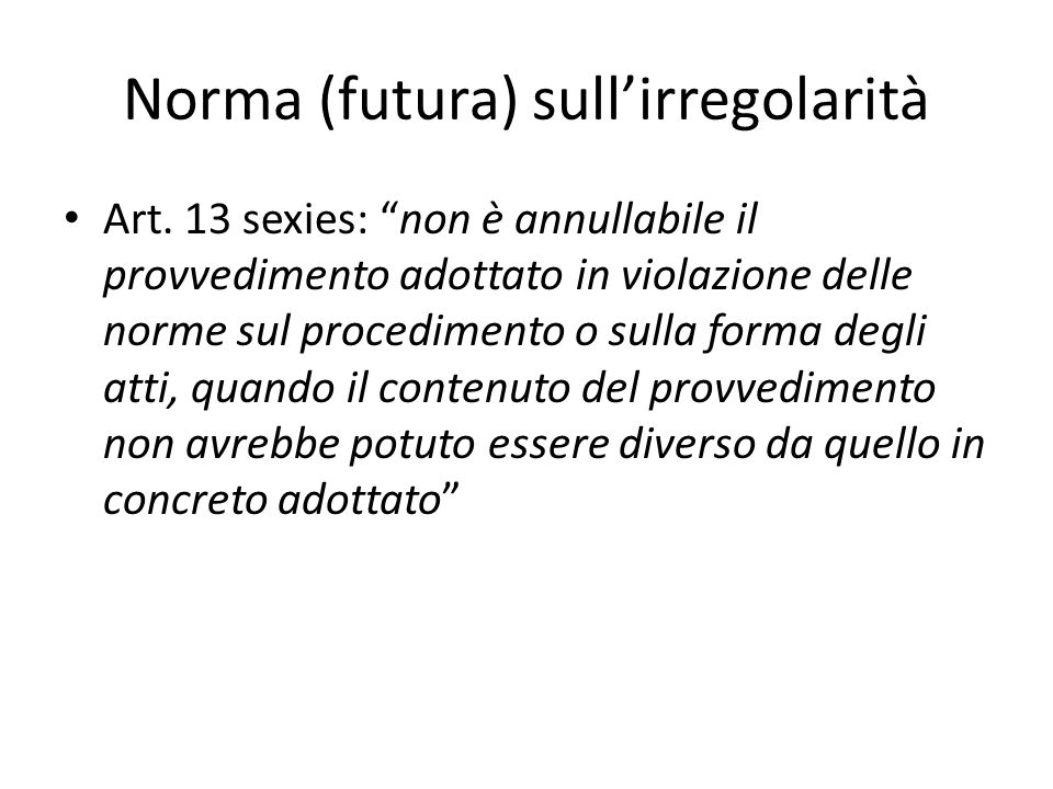 """Norma (futura) sull'irregolarità Art. 13 sexies: """"non è annullabile il provvedimento adottato in violazione delle norme sul procedimento o sulla forma"""