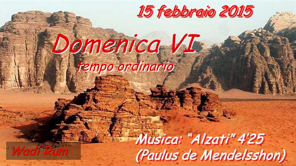 15 febbraio 2015 Domenica VI tempo ordinario Domenica VI tempo ordinario Musica: Alzati 4'25 (Paulus de Mendelsshon) Wadi Rum