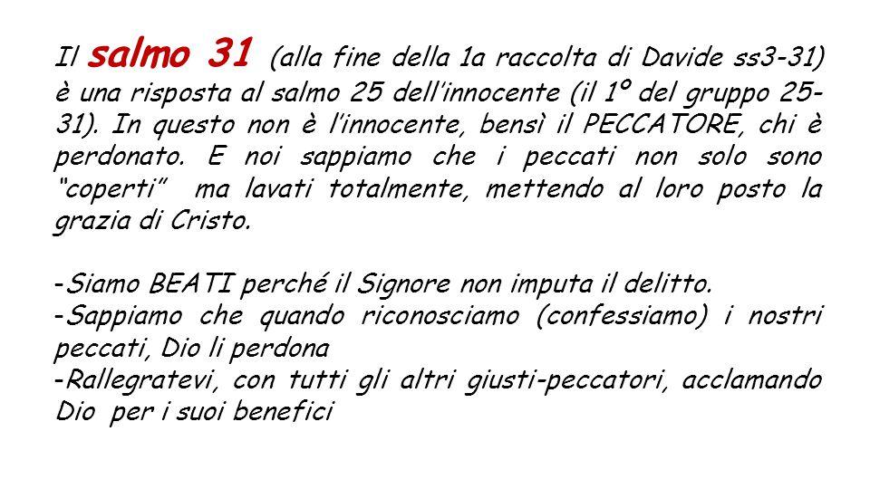Il salmo 31 (alla fine della 1a raccolta di Davide ss3-31) è una risposta al salmo 25 dell'innocente (il 1º del gruppo 25- 31).