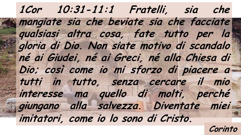 1Cor 10:31-11:1 Fratelli, sia che mangiate sia che beviate sia che facciate qualsiasi altra cosa, fate tutto per la gloria di Dio.