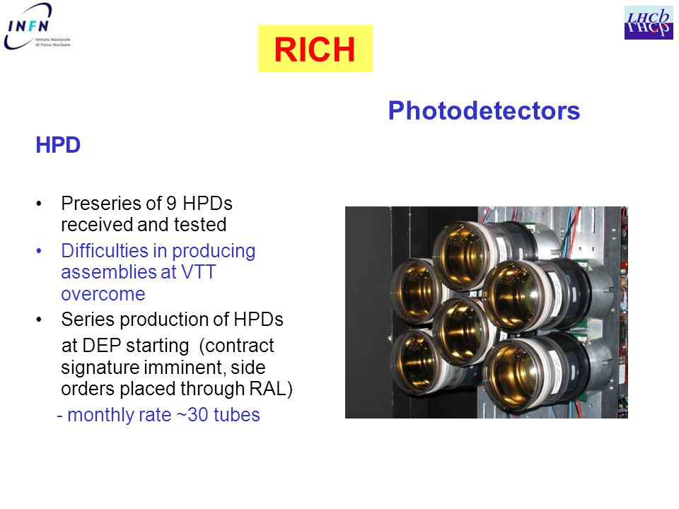 HPD Preseries of 9 HPDs received and tested Difficulties in producing assemblies at VTT overcome Series production of HPDs at DEP starting (contract signature imminent, side orders placed through RAL) - monthly rate ~30 tubes RICH Photodetectors