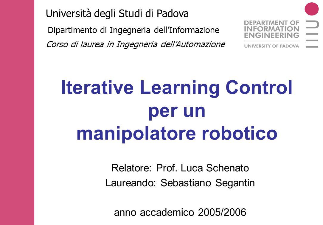 Iterative Learning Control per un manipolatore robotico Università degli Studi di Padova Dipartimento di Ingegneria dell'Informazione Relatore: Prof.