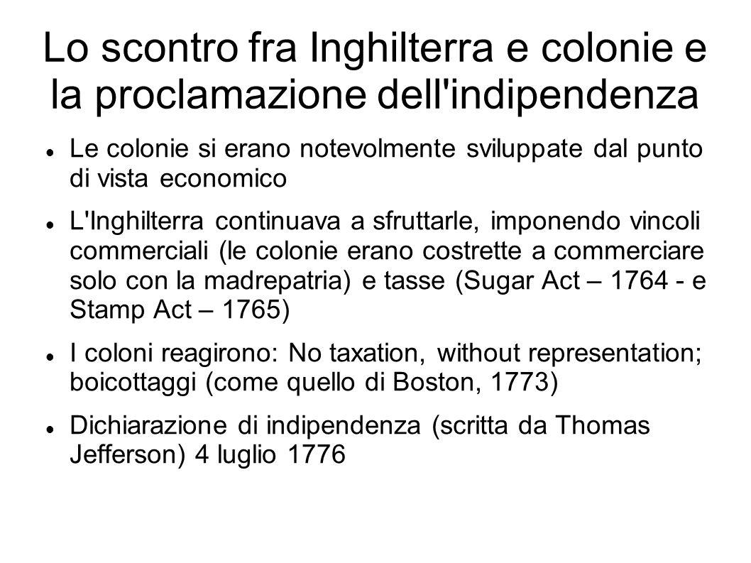 Lo scontro fra Inghilterra e colonie e la proclamazione dell indipendenza Le colonie si erano notevolmente sviluppate dal punto di vista economico L Inghilterra continuava a sfruttarle, imponendo vincoli commerciali (le colonie erano costrette a commerciare solo con la madrepatria) e tasse (Sugar Act – 1764 - e Stamp Act – 1765) I coloni reagirono: No taxation, without representation; boicottaggi (come quello di Boston, 1773) Dichiarazione di indipendenza (scritta da Thomas Jefferson) 4 luglio 1776