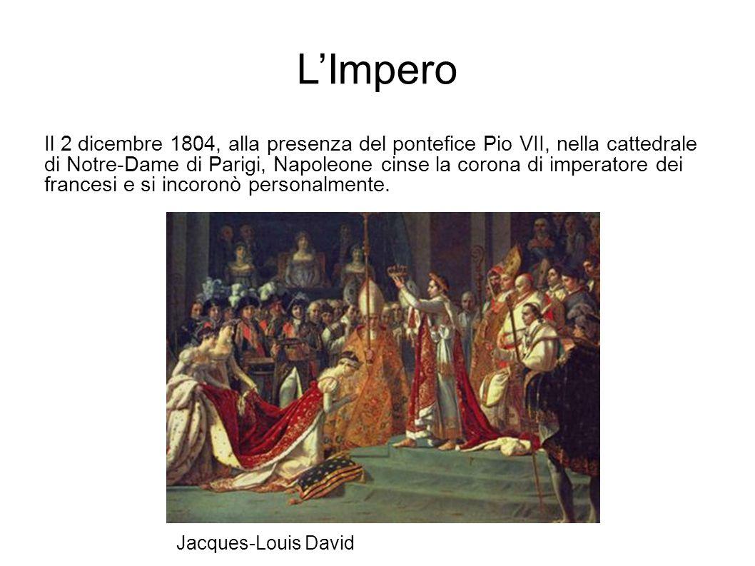 L'Impero Il 2 dicembre 1804, alla presenza del pontefice Pio VII, nella cattedrale di Notre-Dame di Parigi, Napoleone cinse la corona di imperatore dei francesi e si incoronò personalmente.