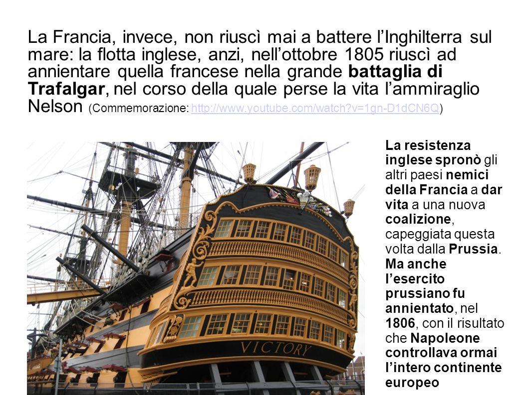 La Francia, invece, non riuscì mai a battere l'Inghilterra sul mare: la flotta inglese, anzi, nell'ottobre 1805 riuscì ad annientare quella francese nella grande battaglia di Trafalgar, nel corso della quale perse la vita l'ammiraglio Nelson (Commemorazione: http://www.youtube.com/watch?v=1gn-D1dCN6Q)http://www.youtube.com/watch?v=1gn-D1dCN6Q La resistenza inglese spronò gli altri paesi nemici della Francia a dar vita a una nuova coalizione, capeggiata questa volta dalla Prussia.