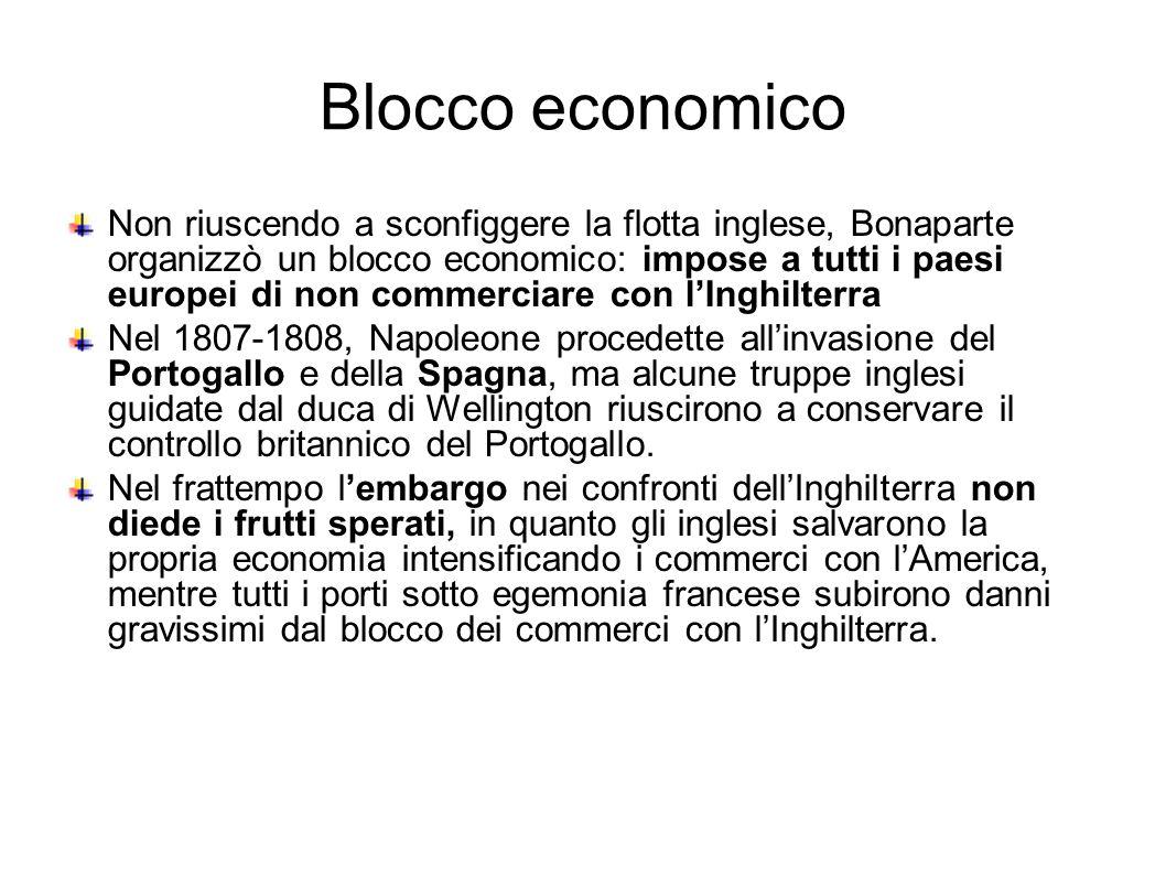 Blocco economico Non riuscendo a sconfiggere la flotta inglese, Bonaparte organizzò un blocco economico: impose a tutti i paesi europei di non commerc