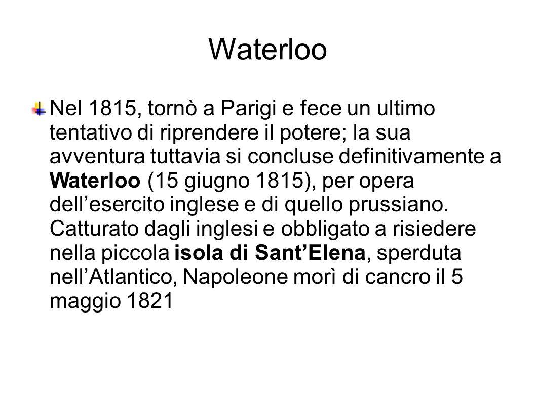 Waterloo Nel 1815, tornò a Parigi e fece un ultimo tentativo di riprendere il potere; la sua avventura tuttavia si concluse definitivamente a Waterloo (15 giugno 1815), per opera dell'esercito inglese e di quello prussiano.