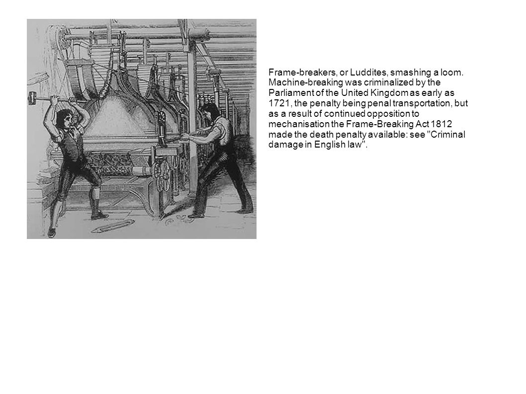 Frame-breakers, or Luddites, smashing a loom. Machine-breaking was criminalized by the Parliament of the United Kingdom as early as 1721, the penalty