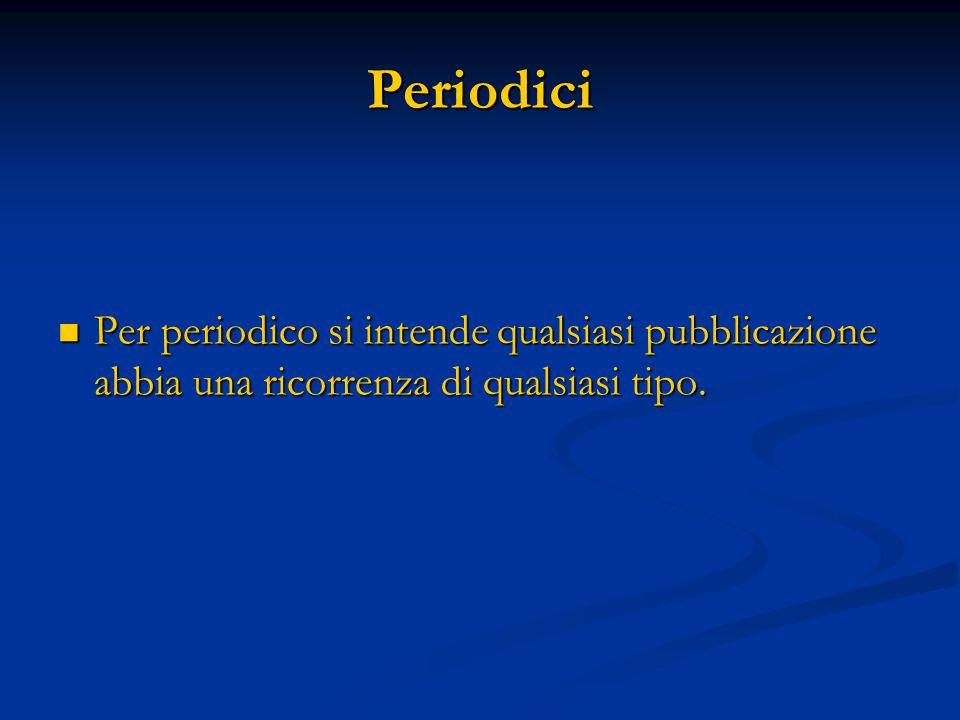 Periodici Per periodico si intende qualsiasi pubblicazione abbia una ricorrenza di qualsiasi tipo.