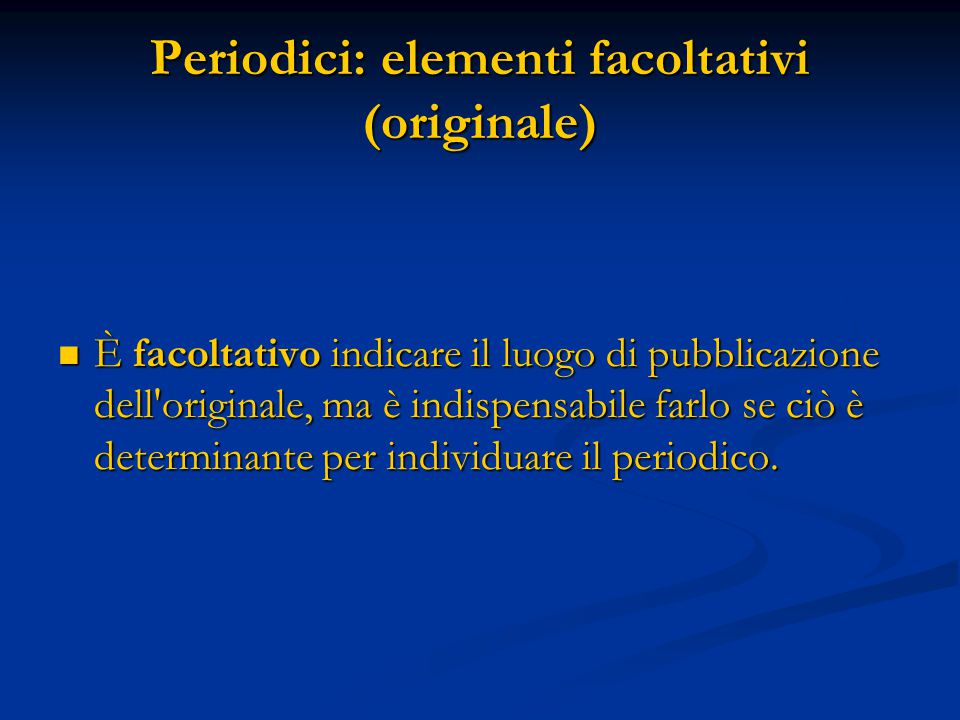 Periodici: elementi facoltativi (originale) È facoltativo indicare il luogo di pubblicazione dell originale, ma è indispensabile farlo se ciò è determinante per individuare il periodico.
