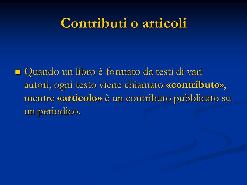 Contributi o articoli Quando un libro è formato da testi di vari autori, ogni testo viene chiamato «contributo», mentre «articolo» è un contributo pubblicato su un periodico.