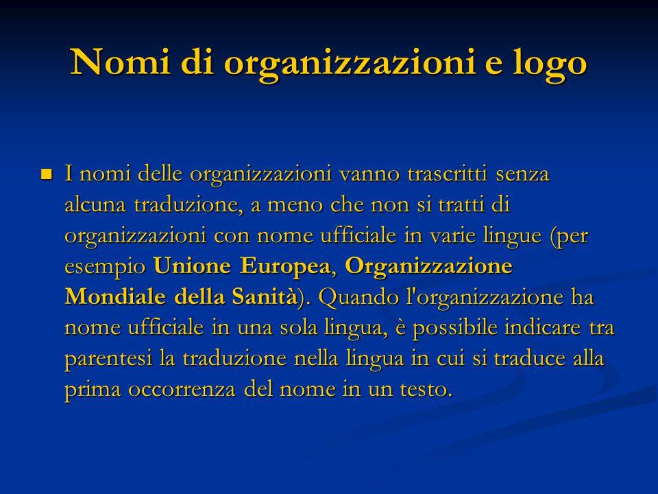 Nomi di organizzazioni e logo I nomi delle organizzazioni vanno trascritti senza alcuna traduzione, a meno che non si tratti di organizzazioni con nome ufficiale in varie lingue (per esempio Unione Europea, Organizzazione Mondiale della Sanità).