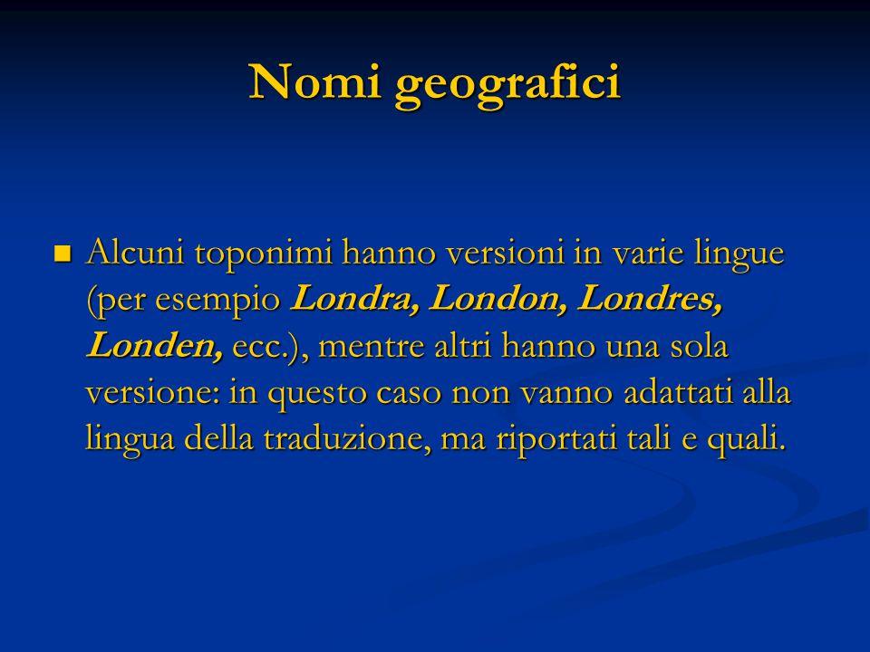 Nomi geografici Alcuni toponimi hanno versioni in varie lingue (per esempio Londra, London, Londres, Londen, ecc.), mentre altri hanno una sola versione: in questo caso non vanno adattati alla lingua della traduzione, ma riportati tali e quali.