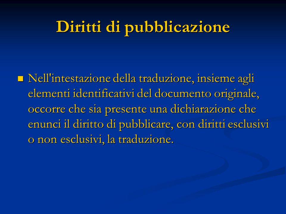 Diritti di pubblicazione Nell intestazione della traduzione, insieme agli elementi identificativi del documento originale, occorre che sia presente una dichiarazione che enunci il diritto di pubblicare, con diritti esclusivi o non esclusivi, la traduzione.