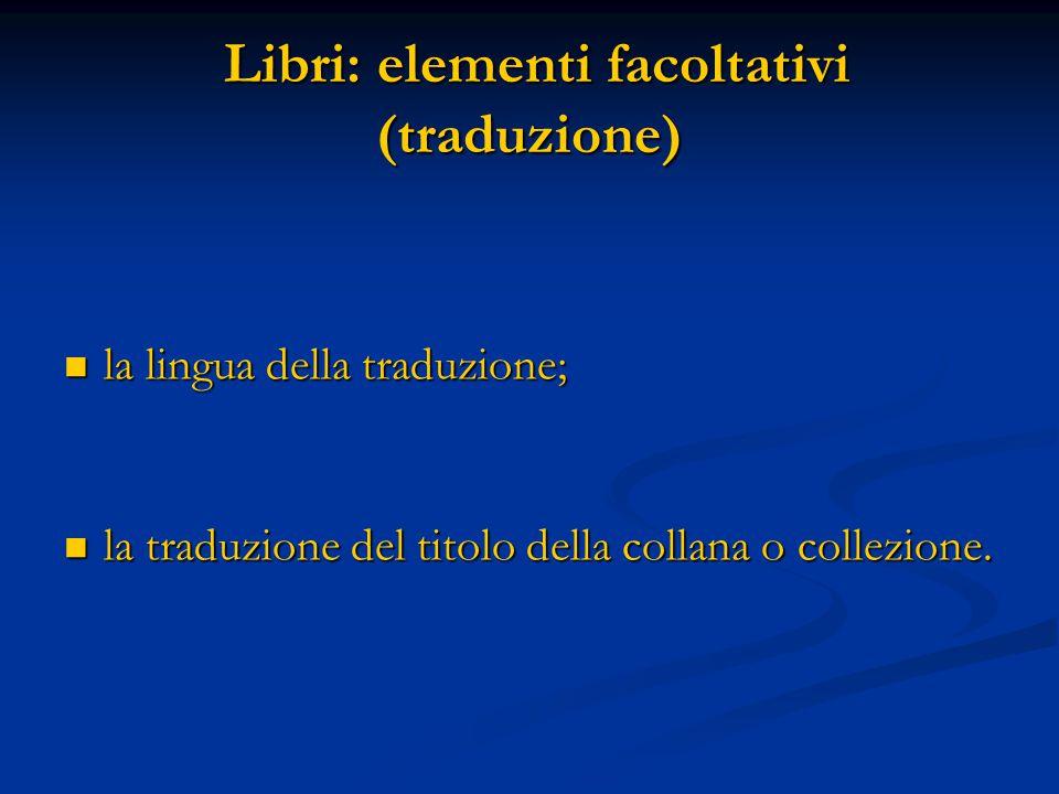 Libri: elementi facoltativi (traduzione) Libri: elementi facoltativi (traduzione) la lingua della traduzione; la lingua della traduzione; la traduzione del titolo della collana o collezione.