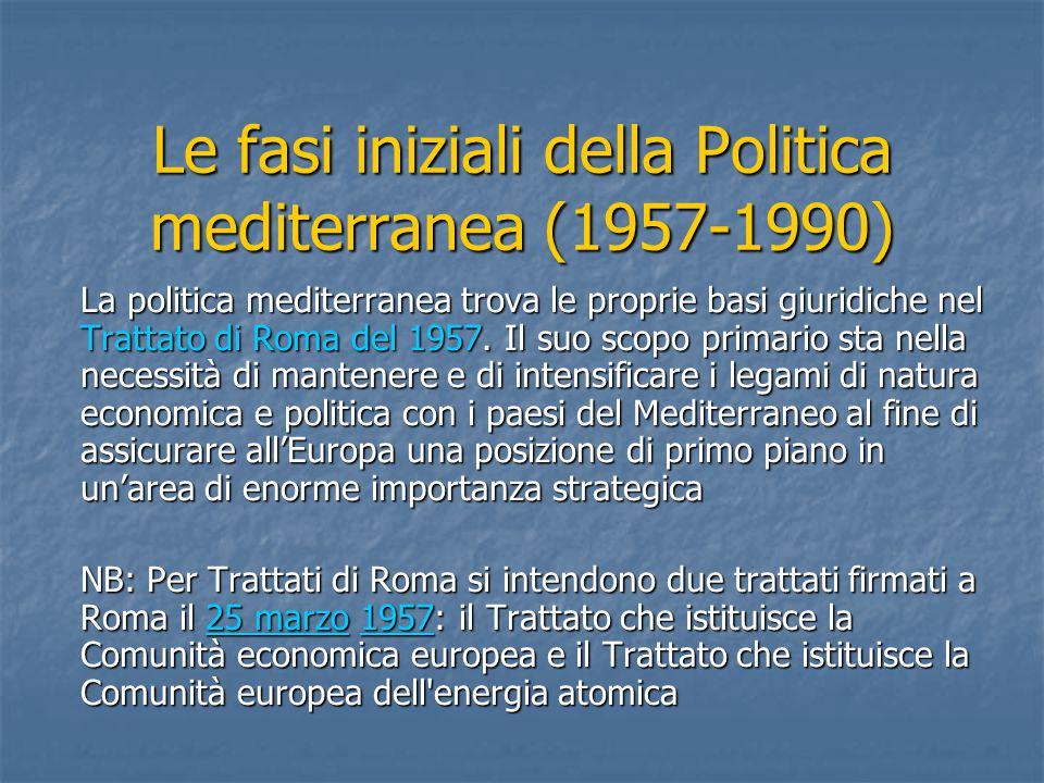 Le fasi iniziali della Politica mediterranea (1957-1990) La politica mediterranea trova le proprie basi giuridiche nel Trattato di Roma del 1957.