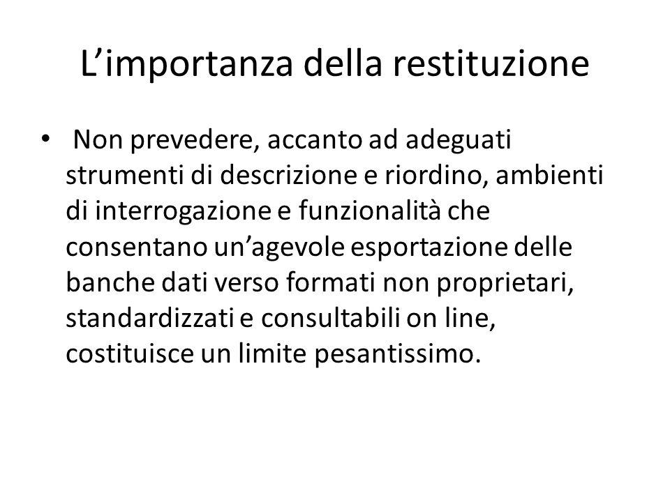 L'importanza della restituzione Non prevedere, accanto ad adeguati strumenti di descrizione e riordino, ambienti di interrogazione e funzionalità che